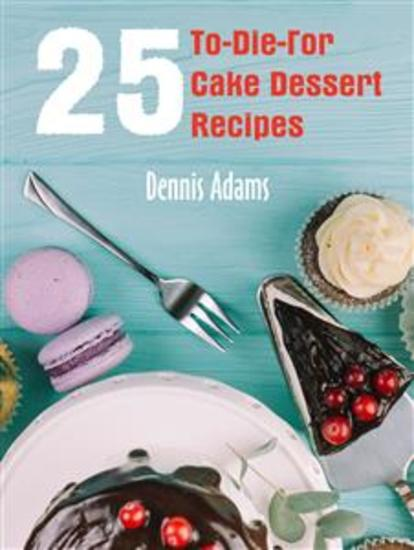 25 To-Die-For Cake Dessert Recipes - cover