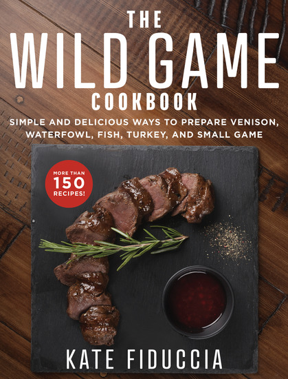 The Wild Game Cookbook - Simple and Delicious Ways to Prepare Venison Waterfowl Fish Turkey and Small Game - cover