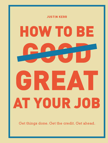 How to Be Great at Your Job - Get things done Get the credit Get ahead - cover