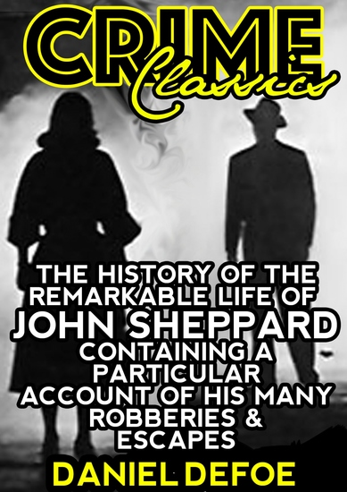 The History Of The Remarkable Life Of John Sheppard Containing A Particular Account Of His Many Robberies And Escapes - cover