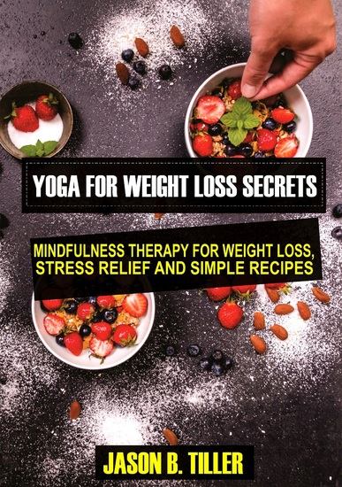 Yoga for Weight Loss Secrets - Mindfulness Therapy for Weight LossStress Relief and Simple Recipes - cover