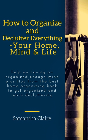 How to Organize and Declutter Everything-- Your Home Mind & Life - Help on having an organized enough mind plus tips from the best home organizing book to get organized and learn decluttering - cover