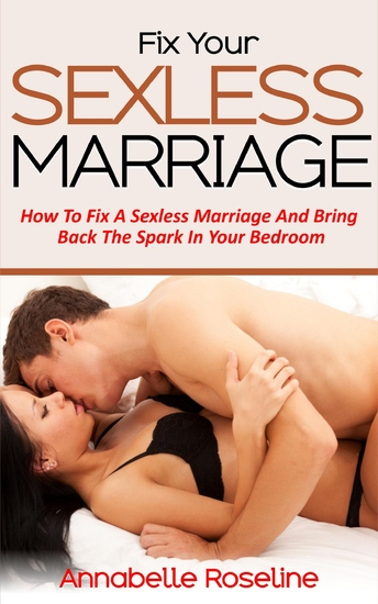 Fix Your Sexless Marriage - How To Fix A Sexless Marriage And Bring Back The Spark In Your Bedroom - cover