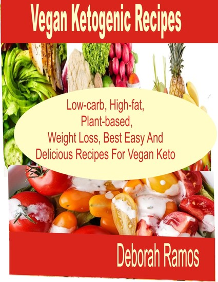 Vegan Ketogenic Recipes - Low-Carb High-Fat Plant-Based Weight Loss Best easy and Delicious Recipes For Keto Vegan - cover