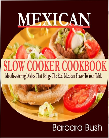 Mexican Slow Cooker Cookbook - Mouthwatering Dishes That Brings the Real Mexican Flavor to Your Table - cover