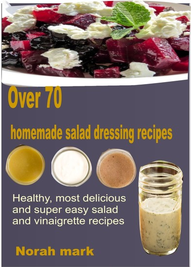 Over 70 Homemade Salad Dressing Recipes - Healthy Most Delicious and Super Easy Salad and Vinaigrette Recipes - cover