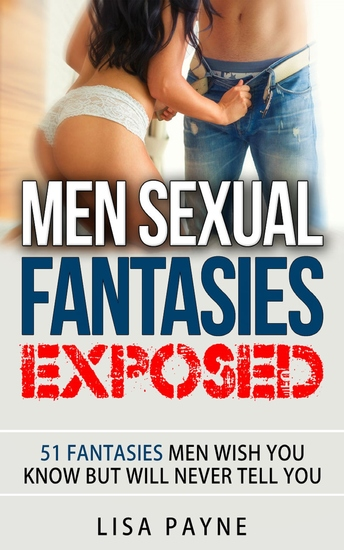 Men Sexual Fantasies Exposed - 51 Fantasies Men Wish You Know But Will Never Tell You - cover