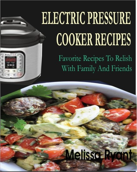 Electric Pressure Cooker Recipes - Favorite Recipes To Relish With Family And Friends - cover