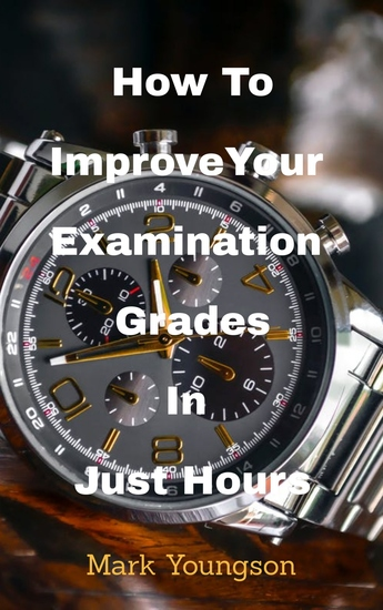 How To Improve Your Examination Grades In Just Hours - with an inspired heart a changed mind and the best preparation tool on the planet - cover