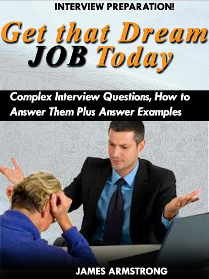 Get That Dream Job Today: Complex Interview Questions how to Answer them Plus Answer Examples - cover