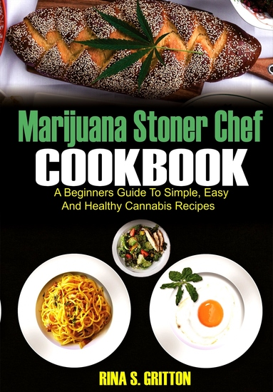 Marijuana Stoner Chef Cookbook - A Beginners Guide to Simple Easy and Healthy Cannabis Recipes - cover