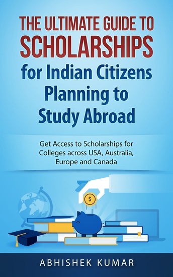 The Ultimate Guide to Scholarships for Indian Citizens Planning to Study Abroad - Get Access to Scholarships for Colleges across USA Australia Europe and Canada - cover