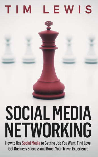 Social Media Networking - How to Use Social Media to Get the Job You Want Find Love Get Business Success and Boost Your Travel Experience - cover