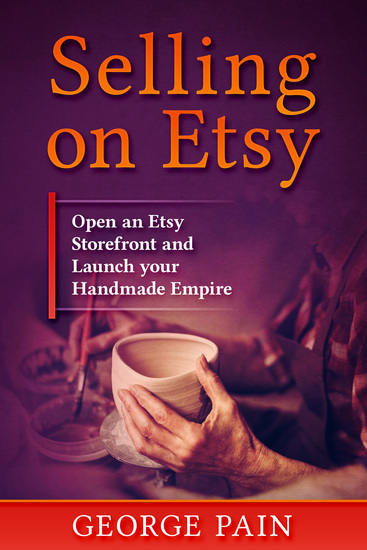 Selling on Etsy - Open an Etsy Storefront and Launch your Handmade Empitre - cover