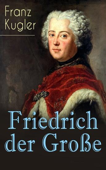 Friedrich der Große - Die bewegte Lebensgeschichte des Preußenkönigs Friedrich II - cover