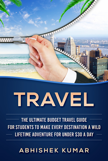 Travel - The Ultimate Budget Travel Guide for Students to make Every Destination a Wild Lifetime Adventure for under $30 a day - cover
