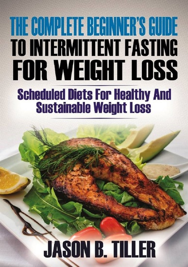The Complete Beginners Guide to Intermittent Fasting for Weight Loss - Scheduled Diets for Healthy and Sustainable Weight Loss - cover