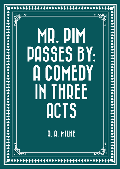 Mr Pim Passes By: A Comedy in Three Acts - cover