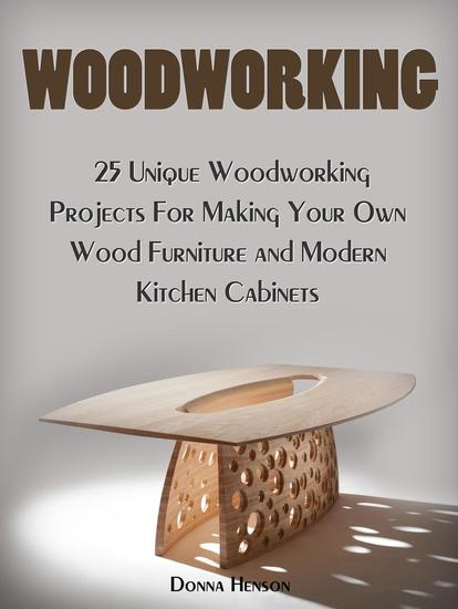 Woodworking: 25 Unique Woodworking Projects For Making Your Own Wood Furniture and Modern Kitchen Cabinets - cover