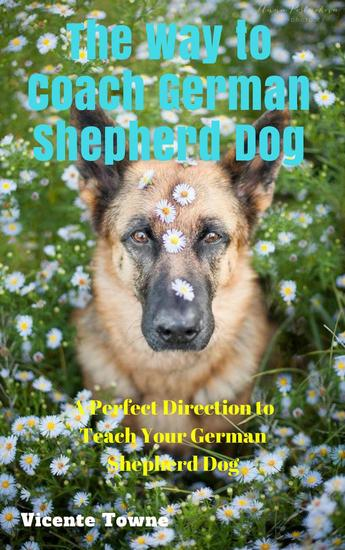 The Way to Coach German Shepherd Dog A Perfect Direction to Teach Your German Shepherd Dog - cover
