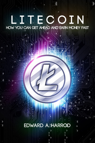 Litecoin - How You Can Get Ahead and Earn Money Fast - cover