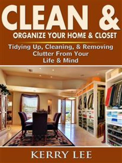 Clean & Organize Your Home & Closet: Tidying Up Cleaning & Removing Clutter From Your Life & Mind - cover