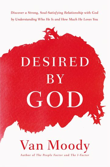 Desired by God - Discover a Strong Soul-Satisfying Relationship with God by Understanding Who He Is and How Much He Loves You - cover