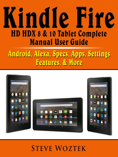 Kindle Fire HD HDX 8 & 10 Tablet Complete Manual User Guide - Android Alexa Specs Apps Settings Features & More - cover