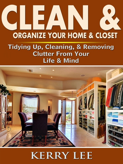 Clean & Organize Your Home & Closet - Tidying Up Cleaning & Removing Clutter From Your Life & Mind - cover
