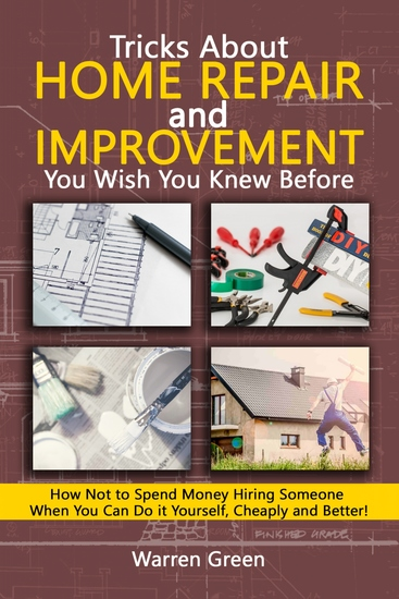 Tricks About Home Repair and Improvement You Wish You Knew Before - How Not to Spend Money Hiring Someone When You Can Do it Yourself Cheaply and Better! - cover