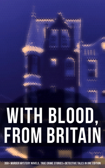 With Blood From Britain: 350+ Murder Mystery Novels True Crime Stories & Detective Tales - Sherlock Holmes Hercule Poirot Cases Father Brown Stories Eugéne Valmont Tales… - cover