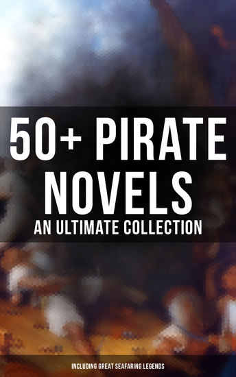 50+ Pirate Novels: An Ultimate Collection (Including Great Seafaring Legends) - Treasure Island Captain Blood Sea Hawk The Dark Frigate Blackbeard Pieces of Eight & many more - cover