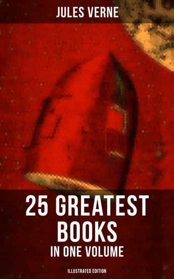 Jules Verne: 25 Greatest Books in One Volume (Illustrated Edition) - Science Fiction and Action & Adventure Classics - cover