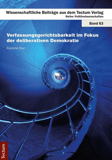 Verfassungsgerichtsbarkeit im Fokus der deliberativen Demokratie - Unter besonderer Berücksichtigung der Frage der Vereinbarkeit umfassenderer Formen der Verfassungsgerichtsbarkeit mit direktdemokratischen Verfahren nach dem Modell der schweizerischen halbdirekten Demokratie - cover