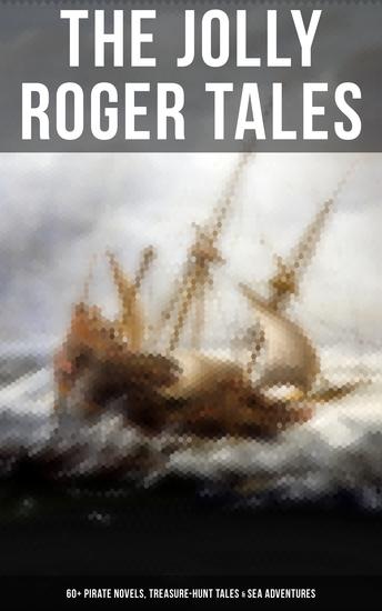 The Jolly Roger Tales: 60+ Pirate Novels Treasure-Hunt Tales & Sea Adventures - Blackbeard Captain Blood Facing the Flag Treasure Island The Gold-Bug Captain Singleton… - cover