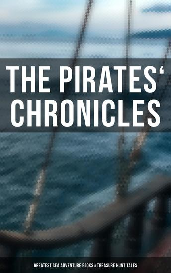 The Pirates' Chronicles: Greatest Sea Adventure Books & Treasure Hunt Tales - 70+ Novels Short Stories & Legends: Facing the Flag Blackbeard Captain Blood Pieces of Eight - cover