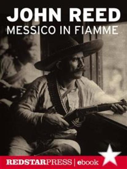 Messico in fiamme - Pancho Villa e l'insurrezione dei contadini raccontata e vissuta in prima persona da un giornalista rivoluzionario - cover