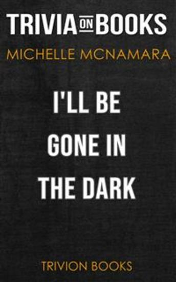 I'll Be Gone in the Dark by Michelle McNamara (Trivia-On-Books) - cover