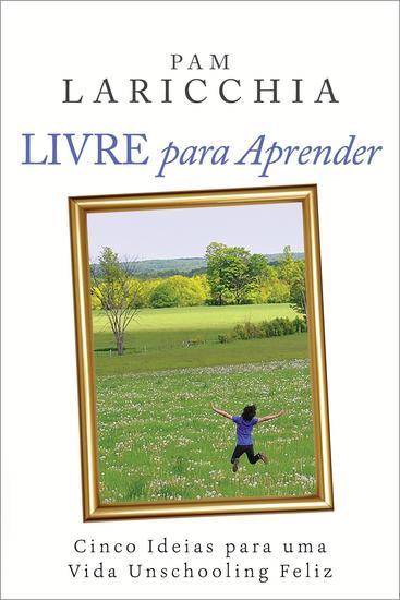 Livre para Aprender: Cinco Ideias para uma Vida Unschooling Feliz - cover