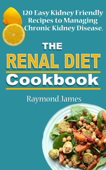 The Renal Diet Cookbook - 120 Easy Kidney Friendly Recipes to Managing Chronic Kidney Disease - cover