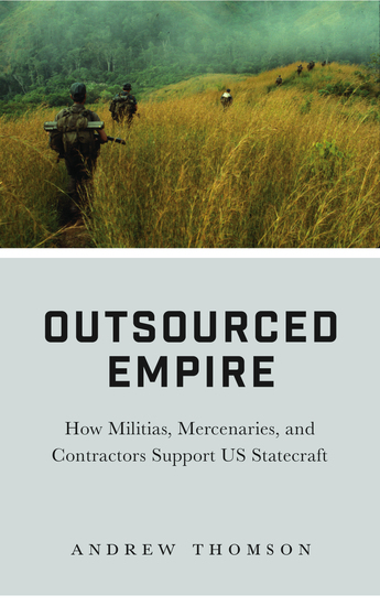 Outsourced Empire - How Militias Mercenaries and Contractors Support US Statecraft - cover