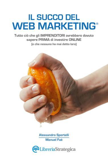 Il Succo del Web Marketing - Tutto ciò che gli imprenditori avrebbero dovuto sapere prima di investire online - cover
