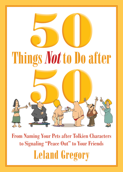 "50 Things Not to Do after 50 - From Naming Your Pets after Tolkien Characters to Signaling ""Peace Out"" to Your Friends - cover"