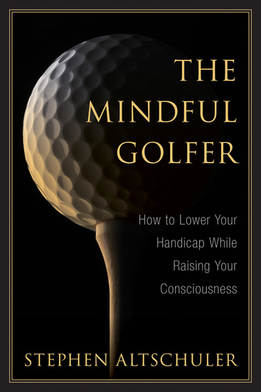 The Mindful Golfer - How to Lower Your Handicap While Raising Your Consciousness - cover