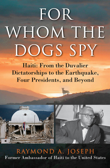 For Whom the Dogs Spy - Haiti: From the Duvalier Dictatorships to the Earthquake Four Presidents and Beyond - cover