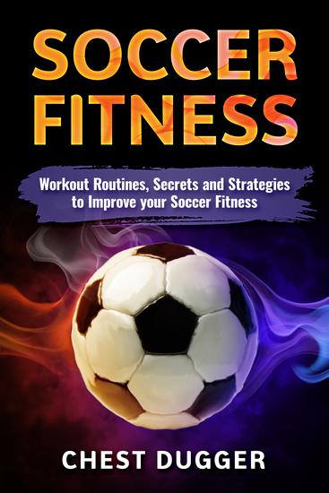 Soccer Fitness - Workout Routines Secrets and Strategies to Improve your Soccer Fitness - cover