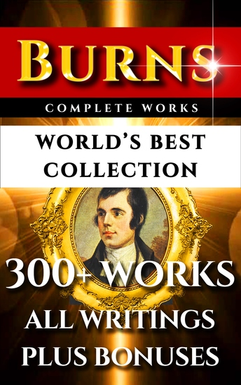 Robert Burns Complete Works – World's Best Collection - 300+ Works - All Poetry Poems Songs Ballads Letters Rarities Plus Biography and Bonuses - cover