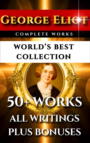 George Eliot Complete Works – World's Best Collection - 50+ Works - All Books Novels Classics Essays Poetry Incl Middlemarch Adam Bede Daniel Deronda Romola Silas Marner Mill on the Floss Plus Biography and Bonuses - cover