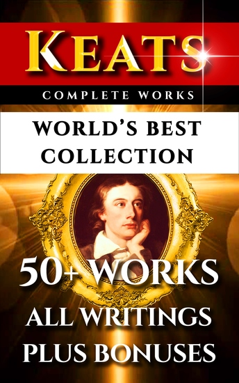 John Keats Complete Works – World's Best Collection - 50+ Works - All Poems Poetry Posthumous Works Letters & Rarities Plus Biography and Bonuses - cover