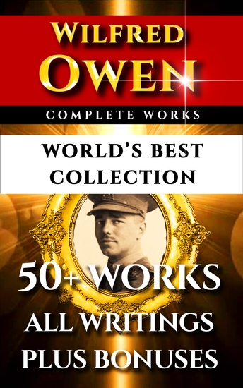 Wilfred Owen Complete Works – World's Best Collection - 50+ Works - All Poems Poetry And Fragments From The Famous War Poet Plus Biography and Bonuses - cover